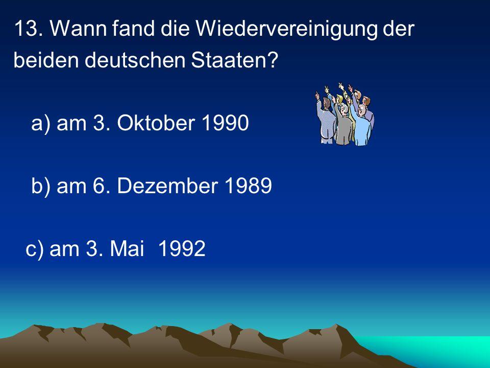 13.Wann fand die Wiedervereinigung der beiden deutschen Staaten.