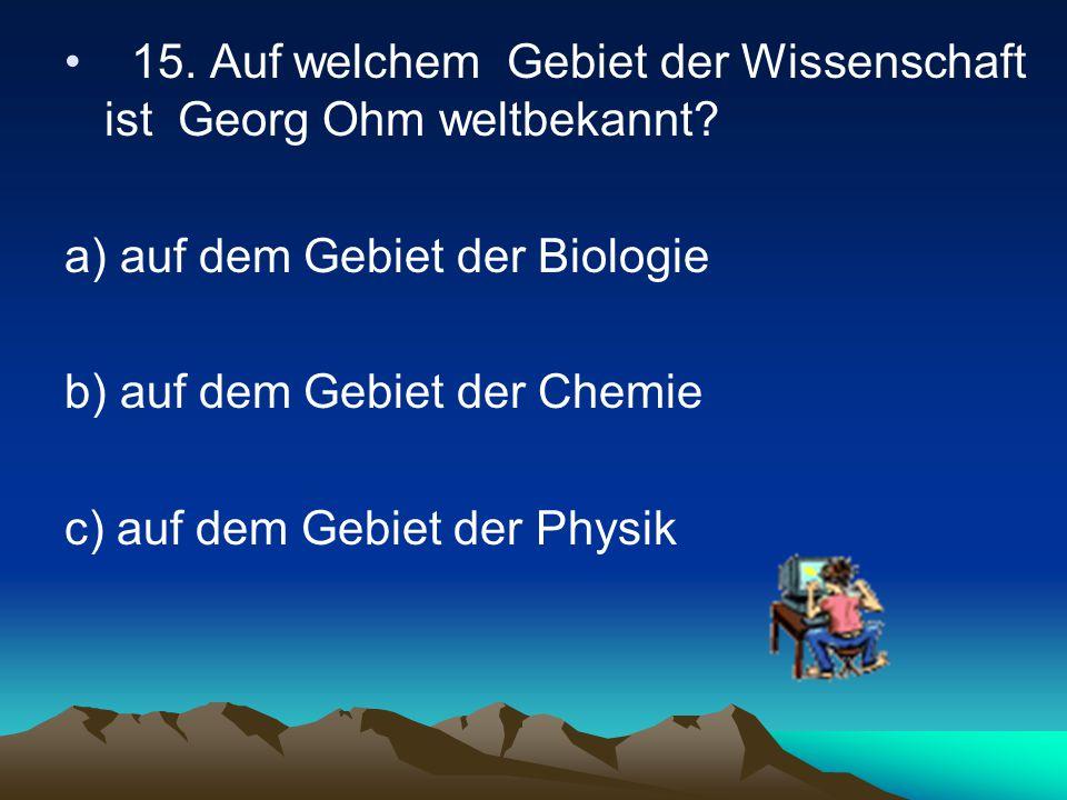 15.Auf welchem Gebiet der Wissenschaft ist Georg Ohm weltbekannt.