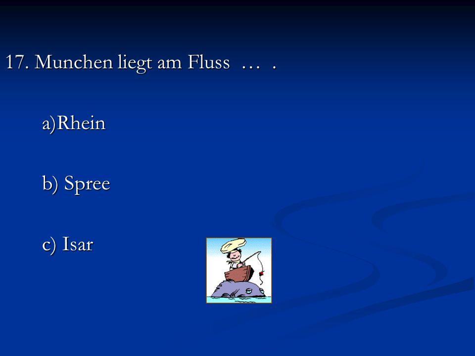 17. Munchen liegt am Fluss …. a)Rhein b) Spree c) Isar