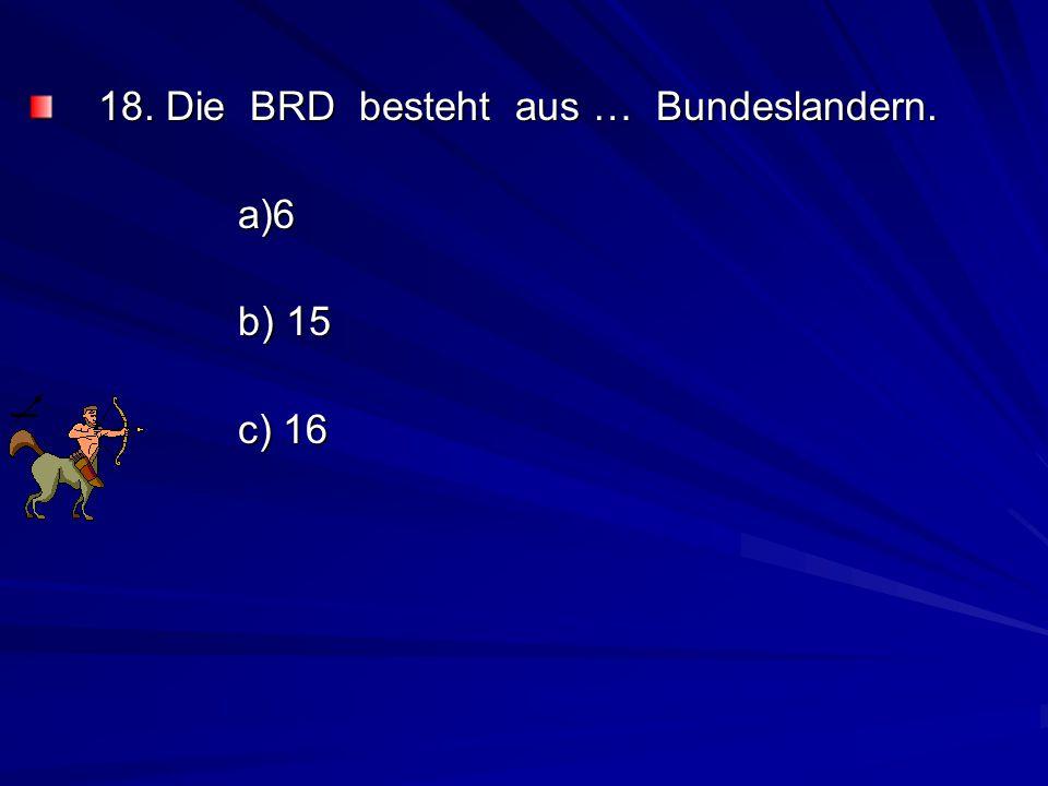 18. Die BRD besteht aus … Bundeslandern. a)6 b) 15 c) 16