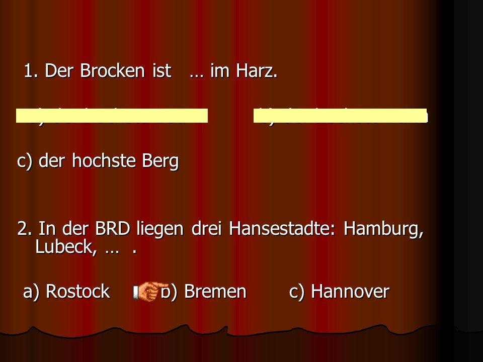 1.Der Brocken ist … im Harz. a) der hochste Baub) der hochste Turm c) der hochste Berg 2.