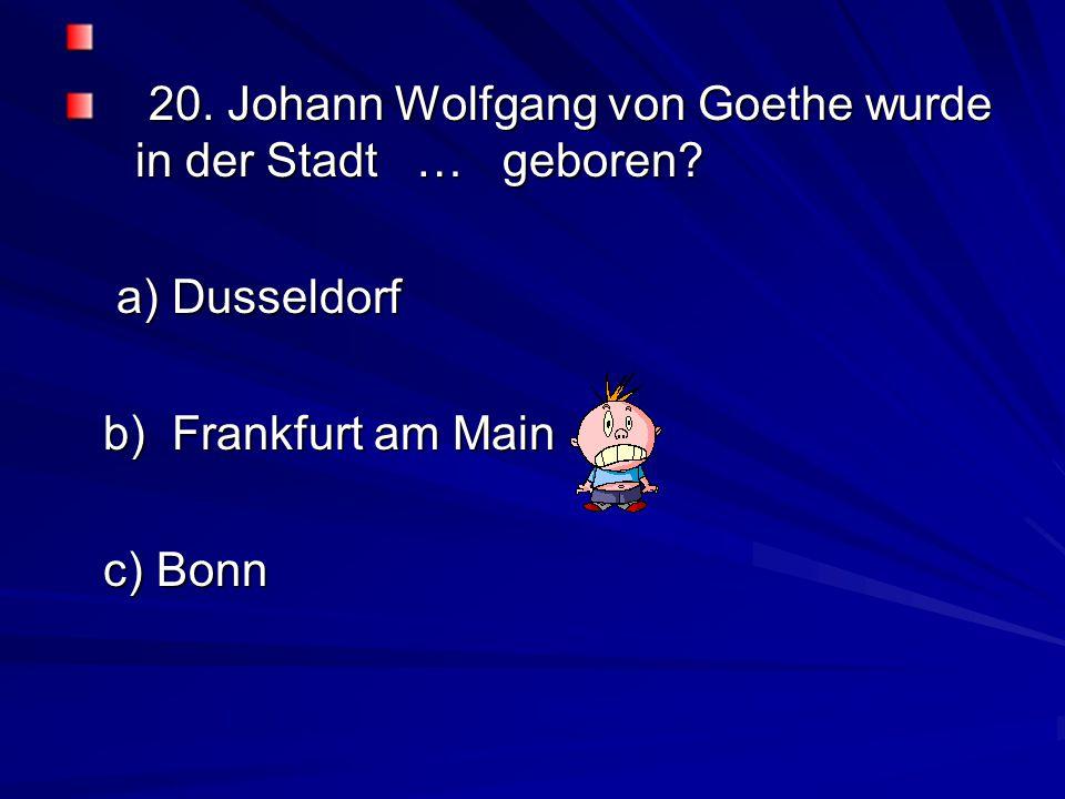 20.Johann Wolfgang von Goethe wurde in der Stadt … geboren.