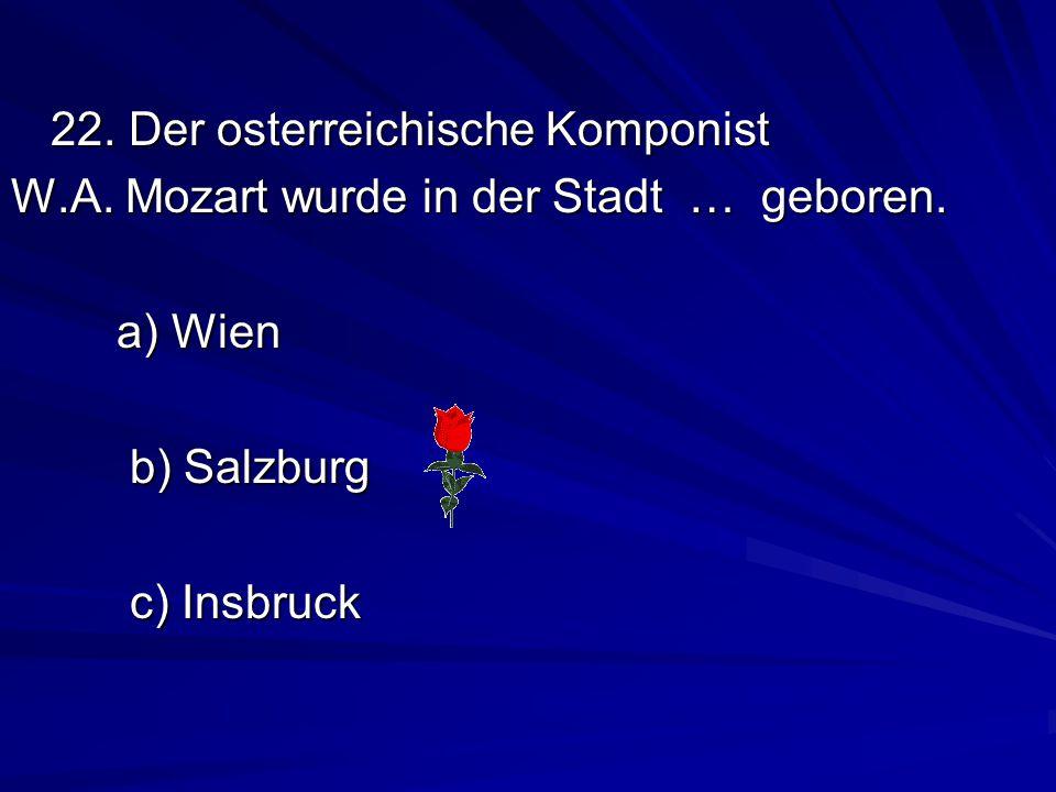 22.Der osterreichische Komponist W.A. Mozart wurde in der Stadt … geboren.