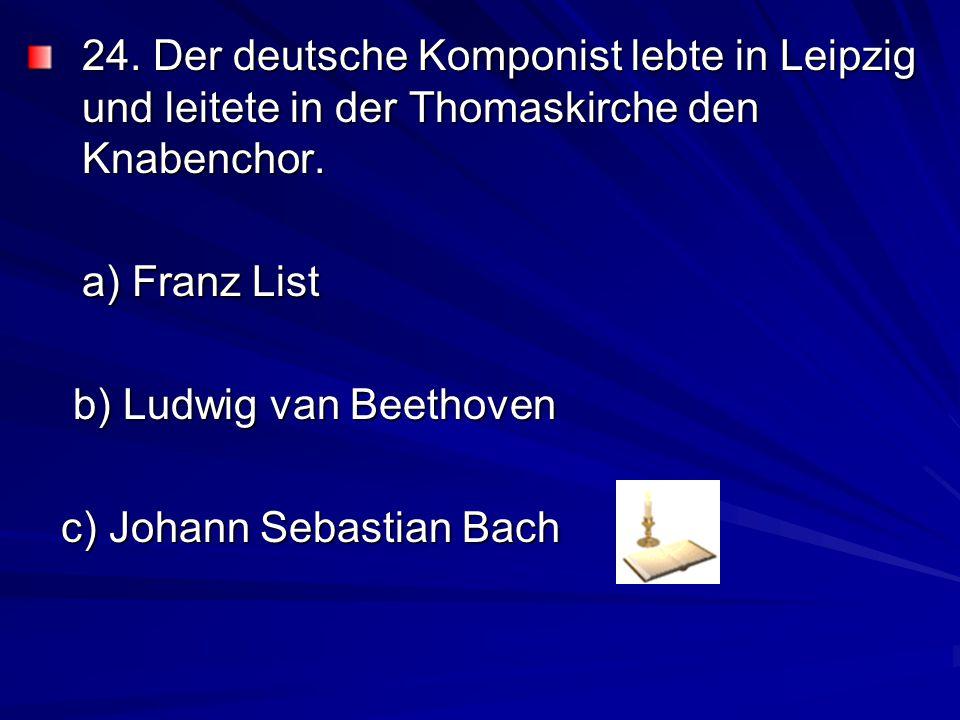 24.Der deutsche Komponist lebte in Leipzig und leitete in der Thomaskirche den Knabenchor.
