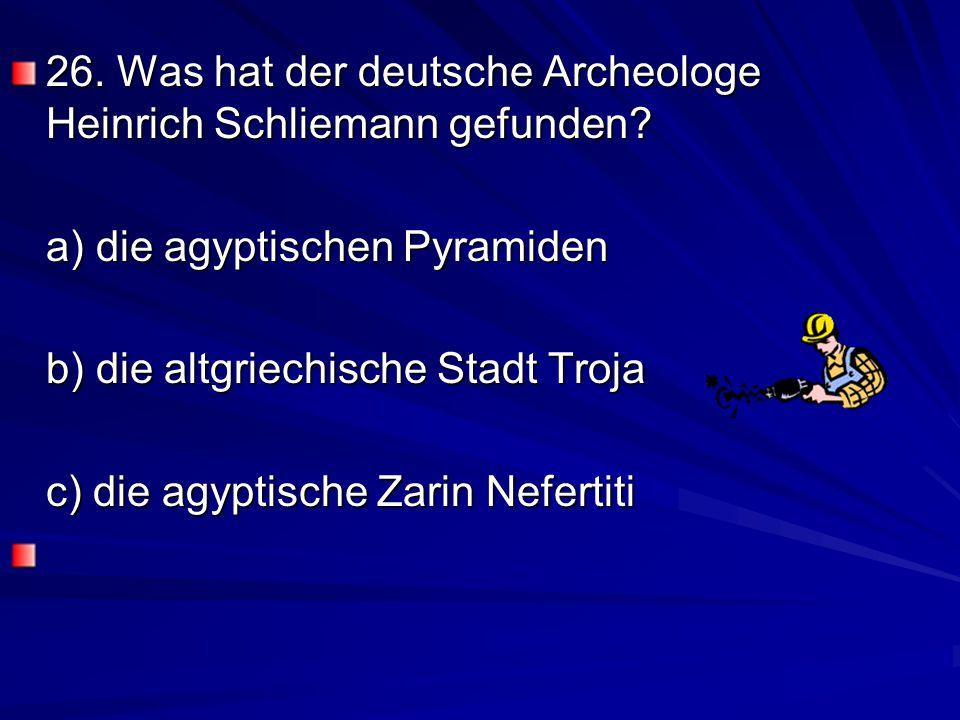 26.Was hat der deutsche Archeologe Heinrich Schliemann gefunden.