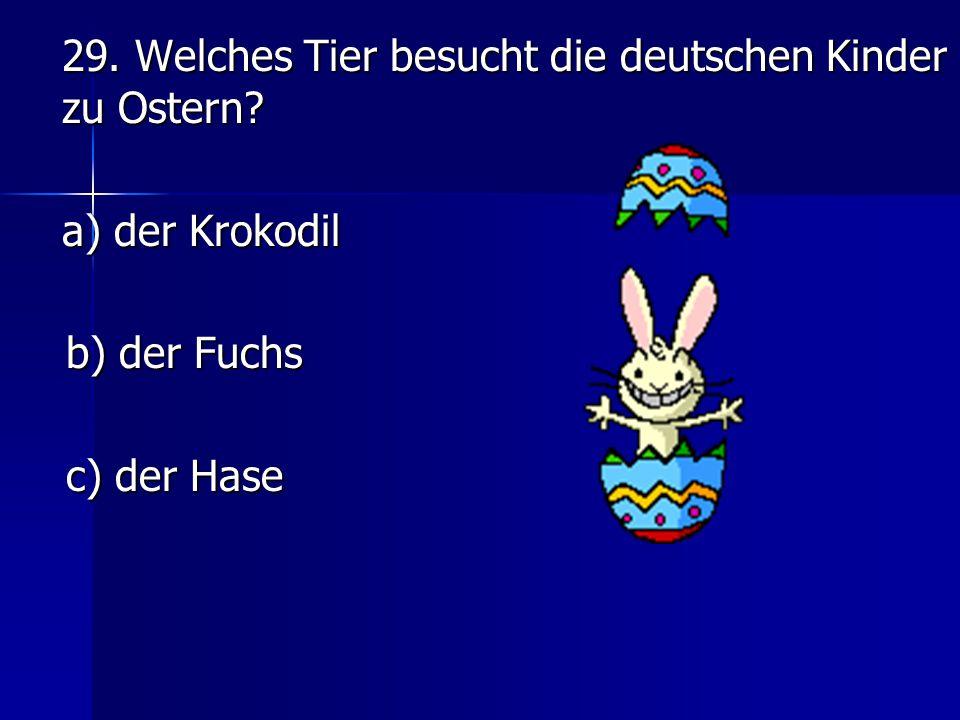 29. Welches Tier besucht die deutschen Kinder zu Ostern? a) der Krokodil b) der Fuchs c) der Hase