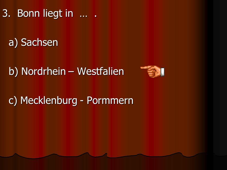 3. Bonn liegt in …. a) Sachsen b) Nordrhein – Westfalien c) Mecklenburg - Pormmern