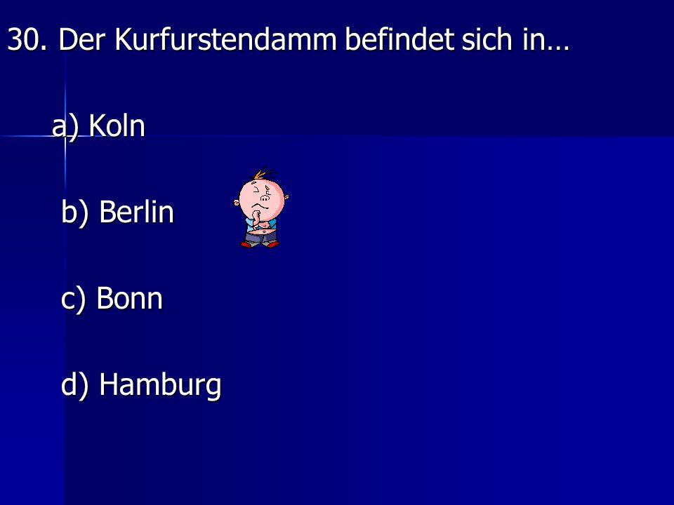 30. Der Kurfurstendamm befindet sich in… a) Koln b) Berlin c) Bonn d) Hamburg