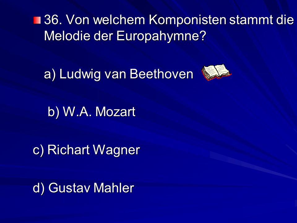 36.Von welchem Komponisten stammt die Melodie der Europahymne.