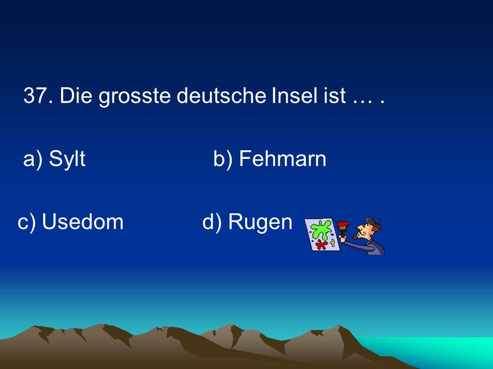 37. Die grosste deutsche Insel ist …. a) Sylt b) Fehmarn c) Usedomd) Rugen