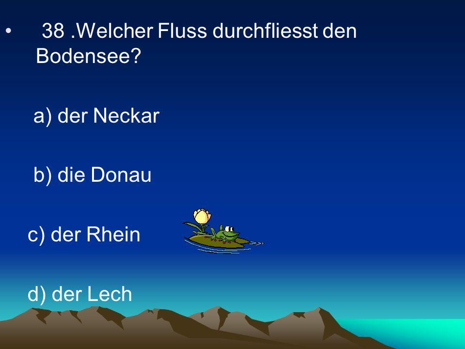 38.Welcher Fluss durchfliesst den Bodensee? a) der Neckar b) die Donau c) der Rhein d) der Lech