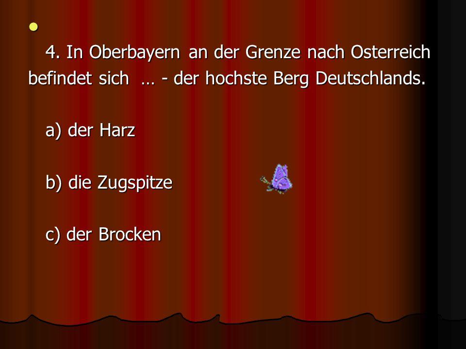 4.In Oberbayern an der Grenze nach Osterreich befindet sich … - der hochste Berg Deutschlands.