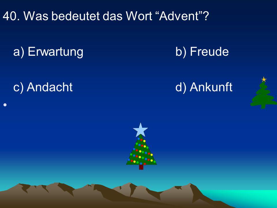 40. Was bedeutet das Wort Advent ? a) Erwartung b) Freude c) Andacht d) Ankunft