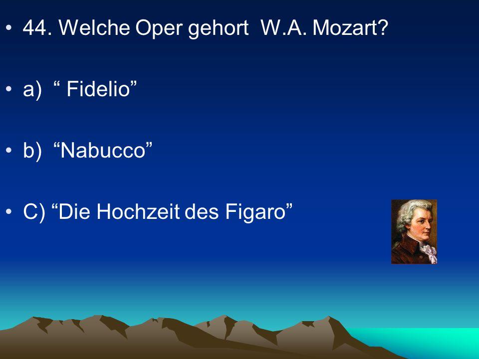 44. Welche Oper gehort W.A. Mozart? a) Fidelio b) Nabucco C) Die Hochzeit des Figaro