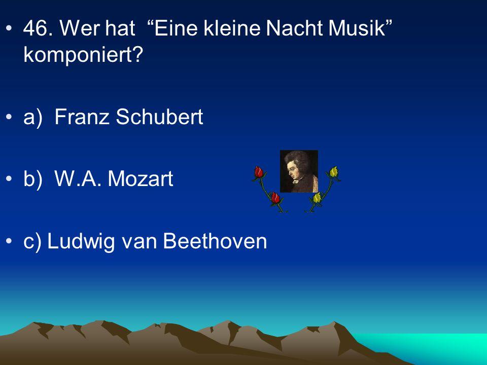 46.Wer hat Eine kleine Nacht Musik komponiert. a) Franz Schubert b) W.A.
