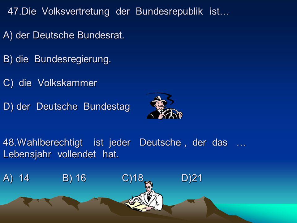 47.Die Volksvertretung der Bundesrepublik ist… A) der Deutsche Bundesrat.