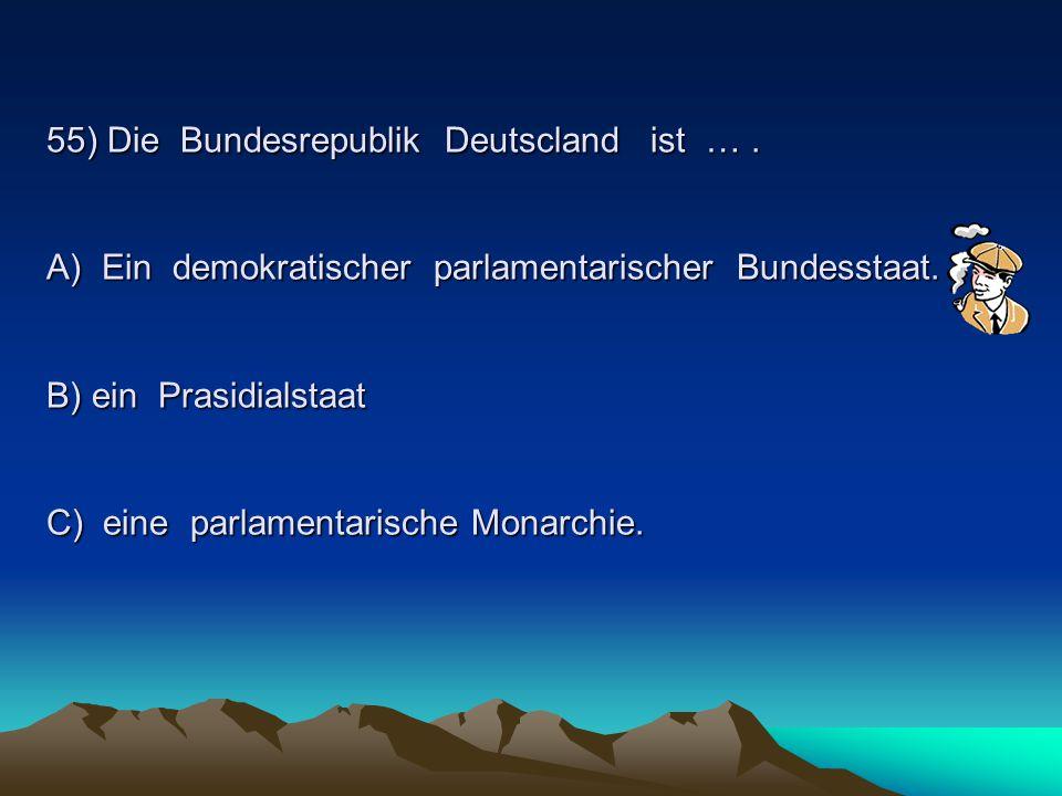 55) Die Bundesrepublik Deutscland ist ….A) Ein demokratischer parlamentarischer Bundesstaat.