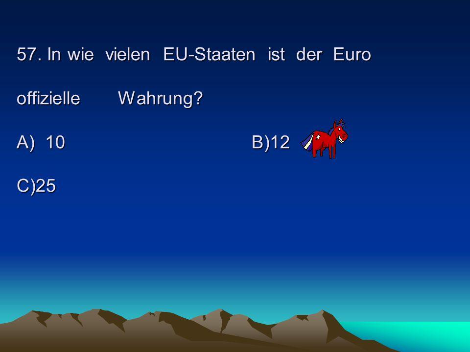 57. In wie vielen EU-Staaten ist der Euro offizielle Wahrung? A) 10B)12 C)25