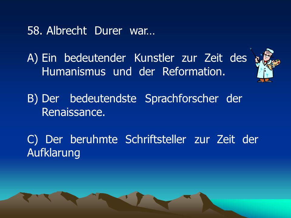 58.Albrecht Durer war… A)Ein bedeutender Kunstler zur Zeit des Humanismus und der Reformation.