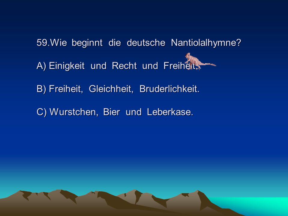 59.Wie beginnt die deutsche Nantiolalhymne.A) Einigkeit und Recht und Freiheit.