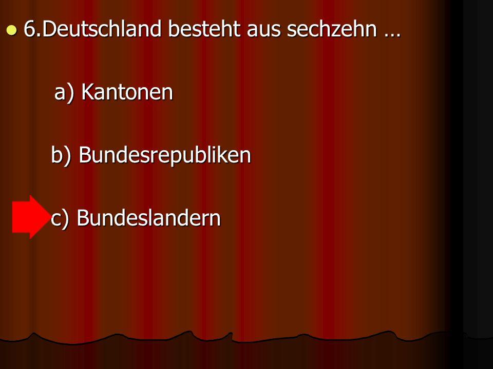6.Deutschland besteht aus sechzehn … 6.Deutschland besteht aus sechzehn … a) Kantonen a) Kantonen b) Bundesrepubliken b) Bundesrepubliken c) Bundeslandern c) Bundeslandern