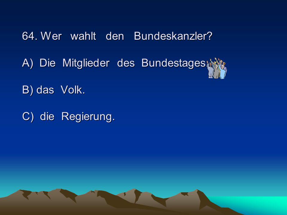64. Wer wahlt den Bundeskanzler? A) Die Mitglieder des Bundestages. B) das Volk. C) die Regierung.