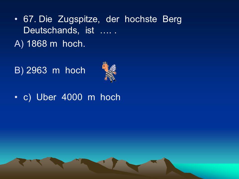 67.Die Zugspitze, der hochste Berg Deutschands, ist …..