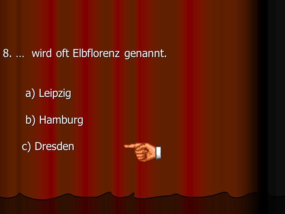8. … wird oft Elbflorenz genannt. a) Leipzig b) Hamburg c) Dresden