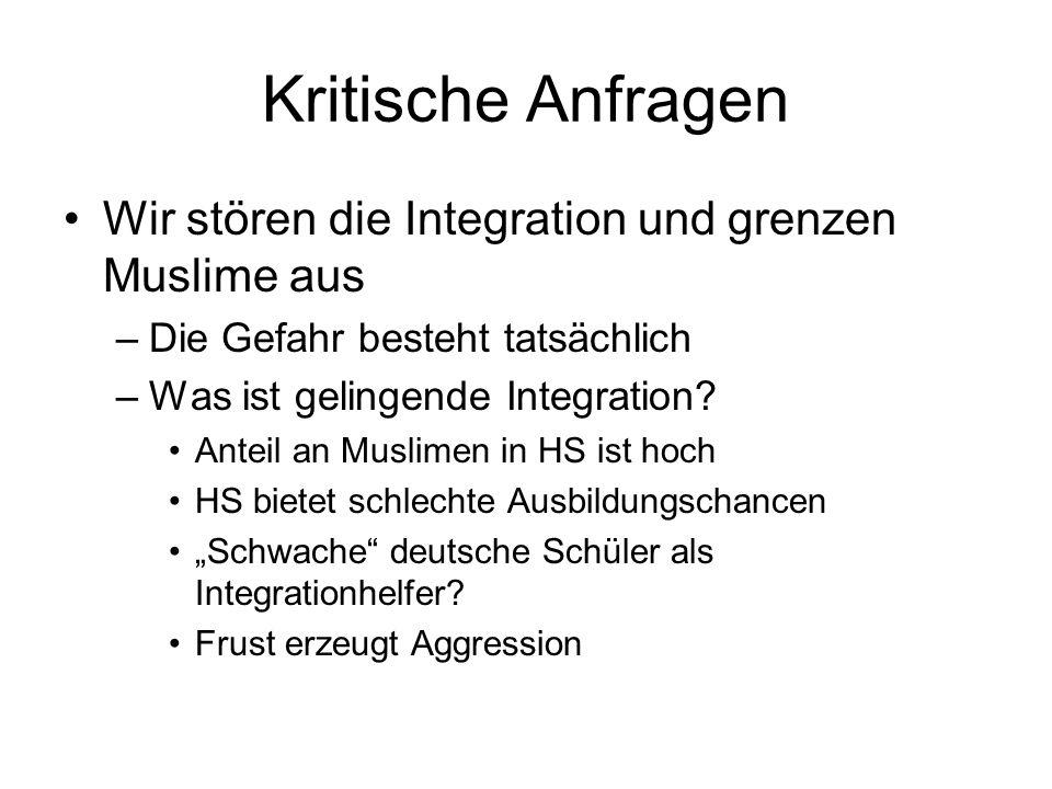 Kritische Anfragen Wir stören die Integration und grenzen Muslime aus –Die Gefahr besteht tatsächlich –Was ist gelingende Integration.