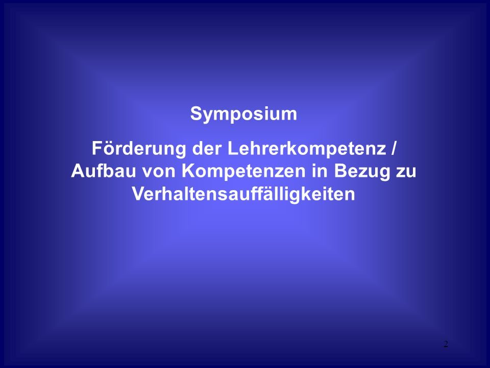 2 Symposium Förderung der Lehrerkompetenz / Aufbau von Kompetenzen in Bezug zu Verhaltensauffälligkeiten