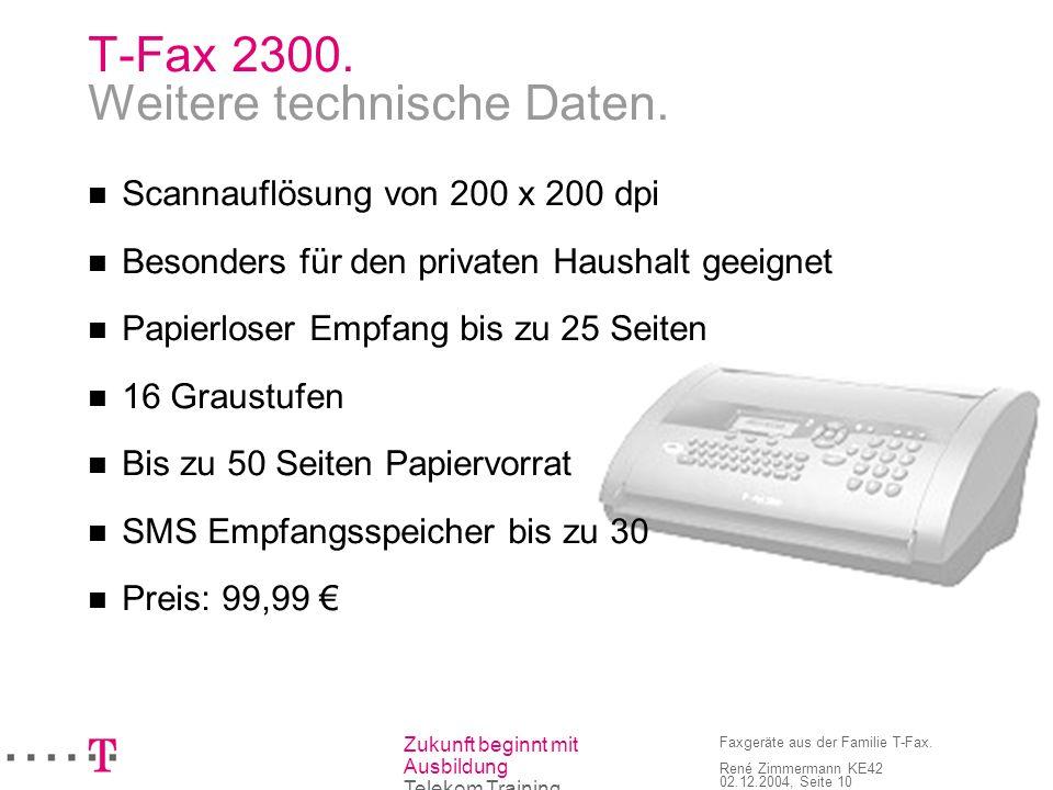 Zukunft beginnt mit Ausbildung Telekom Training Faxgeräte aus der Familie T-Fax. René Zimmermann KE42 02.12.2004, Seite 10 T-Fax 2300. Weitere technis
