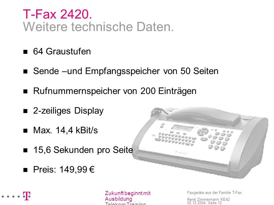 Zukunft beginnt mit Ausbildung Telekom Training Faxgeräte aus der Familie T-Fax. René Zimmermann KE42 02.12.2004, Seite 12 T-Fax 2420. Weitere technis