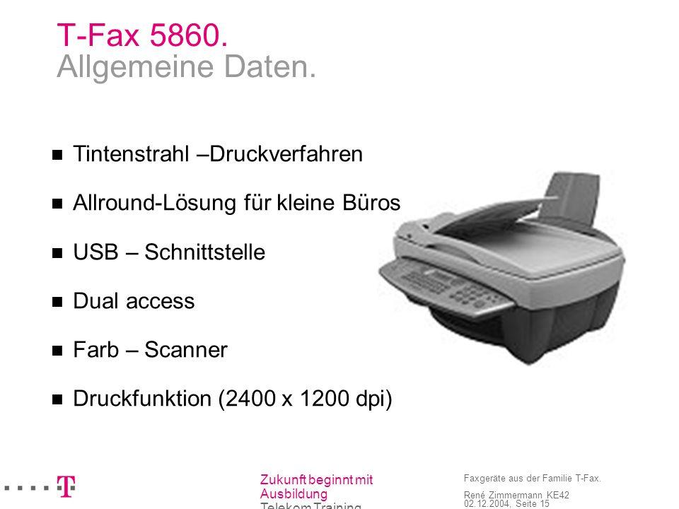 Zukunft beginnt mit Ausbildung Telekom Training Faxgeräte aus der Familie T-Fax. René Zimmermann KE42 02.12.2004, Seite 15 T-Fax 5860. Allgemeine Date