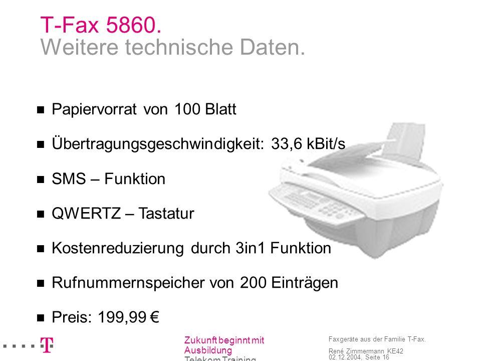 Zukunft beginnt mit Ausbildung Telekom Training Faxgeräte aus der Familie T-Fax. René Zimmermann KE42 02.12.2004, Seite 16 T-Fax 5860. Weitere technis