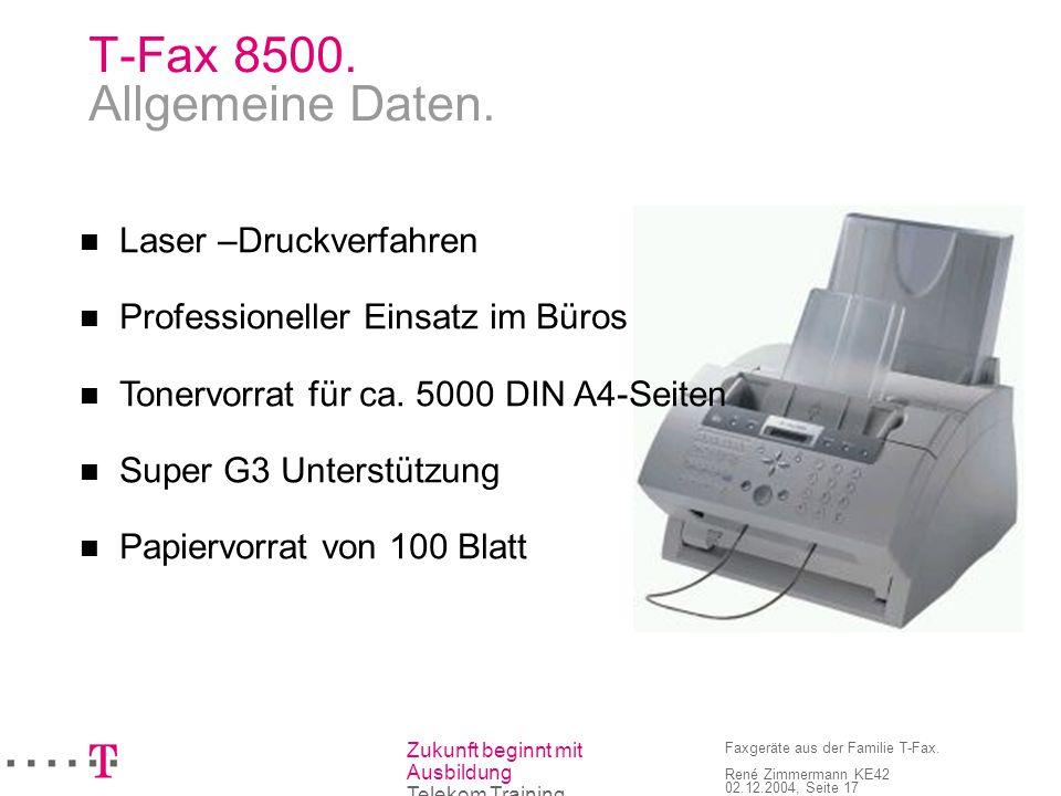 Zukunft beginnt mit Ausbildung Telekom Training Faxgeräte aus der Familie T-Fax. René Zimmermann KE42 02.12.2004, Seite 17 T-Fax 8500. Allgemeine Date