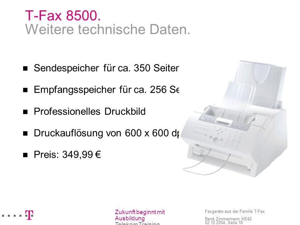 Zukunft beginnt mit Ausbildung Telekom Training Faxgeräte aus der Familie T-Fax. René Zimmermann KE42 02.12.2004, Seite 18 T-Fax 8500. Weitere technis