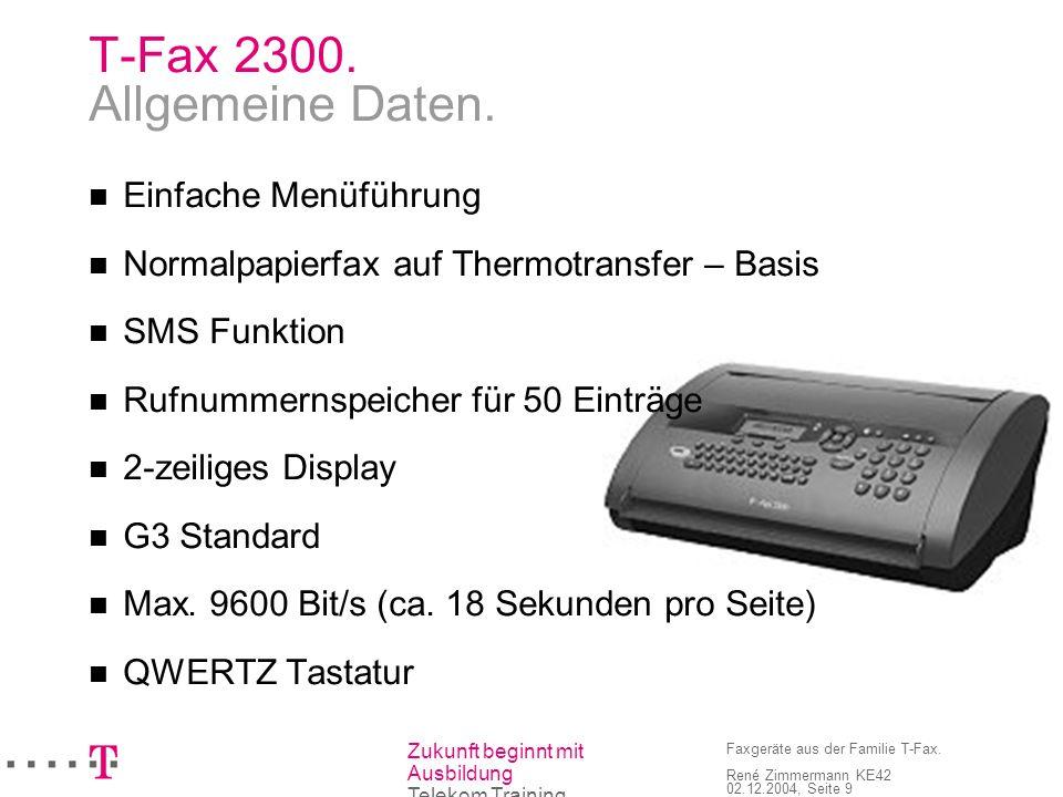 Zukunft beginnt mit Ausbildung Telekom Training Faxgeräte aus der Familie T-Fax. René Zimmermann KE42 02.12.2004, Seite 9 T-Fax 2300. Allgemeine Daten