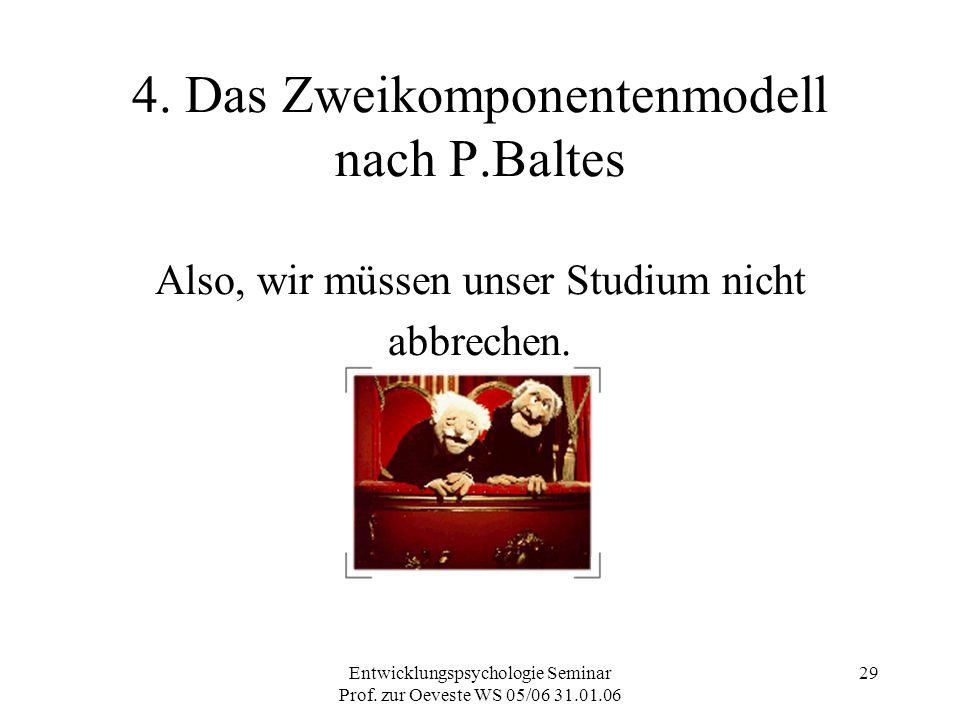 Entwicklungspsychologie Seminar Prof. zur Oeveste WS 05/06 31.01.06 29 4. Das Zweikomponentenmodell nach P.Baltes Also, wir müssen unser Studium nicht
