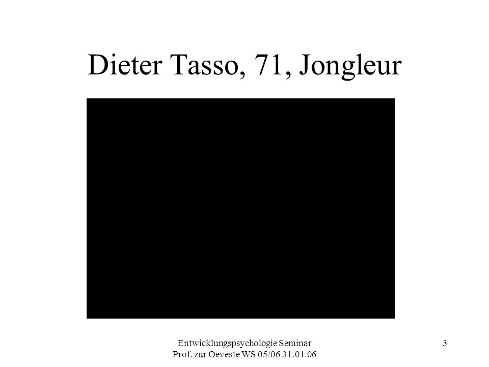 Entwicklungspsychologie Seminar Prof. zur Oeveste WS 05/06 31.01.06 3 Dieter Tasso, 71, Jongleur
