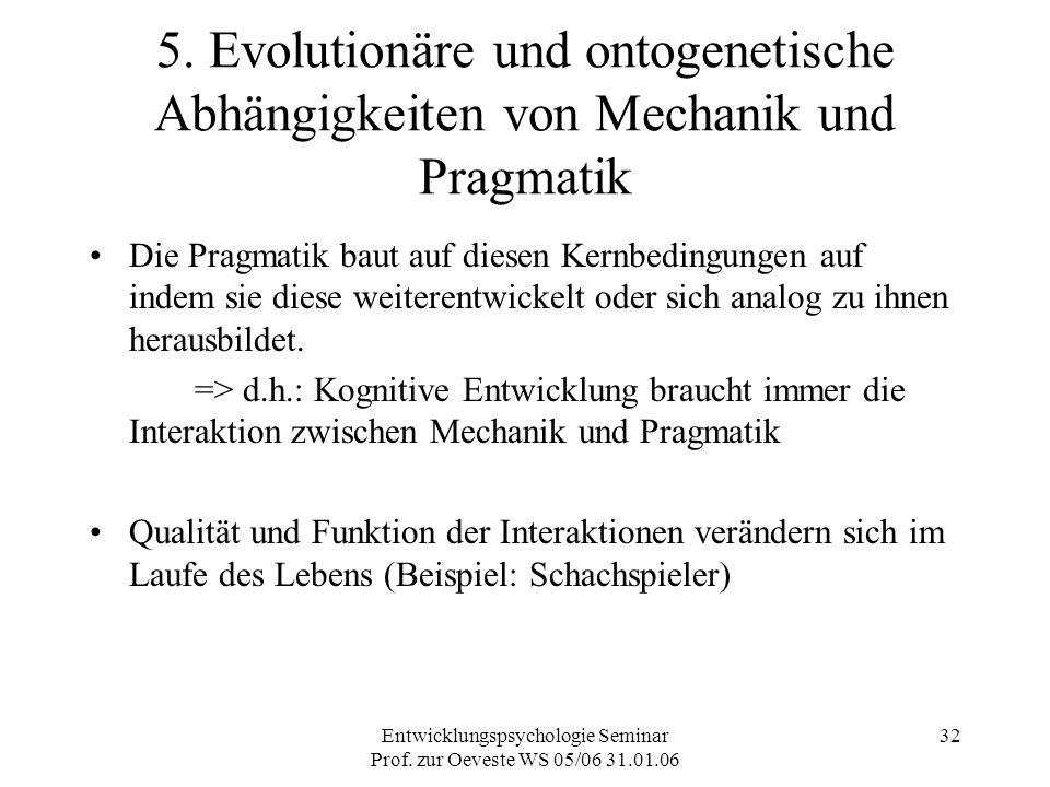 Entwicklungspsychologie Seminar Prof. zur Oeveste WS 05/06 31.01.06 32 5. Evolutionäre und ontogenetische Abhängigkeiten von Mechanik und Pragmatik Di