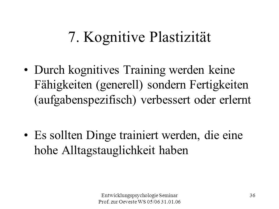 Entwicklungspsychologie Seminar Prof. zur Oeveste WS 05/06 31.01.06 36 7. Kognitive Plastizität Durch kognitives Training werden keine Fähigkeiten (ge