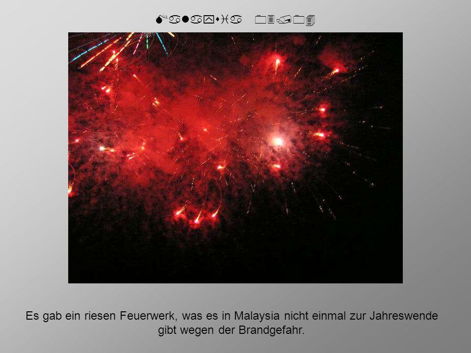 Es gab ein riesen Feuerwerk, was es in Malaysia nicht einmal zur Jahreswende gibt wegen der Brandgefahr.