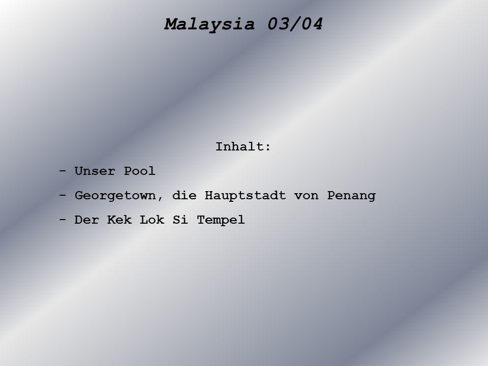 Malaysia 03/04 Inhalt: - Unser Pool - Georgetown, die Hauptstadt von Penang - Der Kek Lok Si Tempel