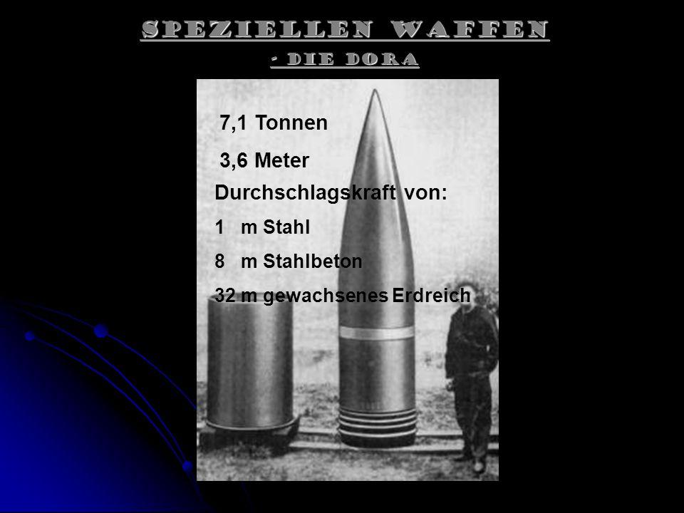 Speziellen Waffen - Die Dora 7,1 Tonnen 3,6 Meter Durchschlagskraft von: 1 m Stahl 8 m Stahlbeton 32 m gewachsenes Erdreich
