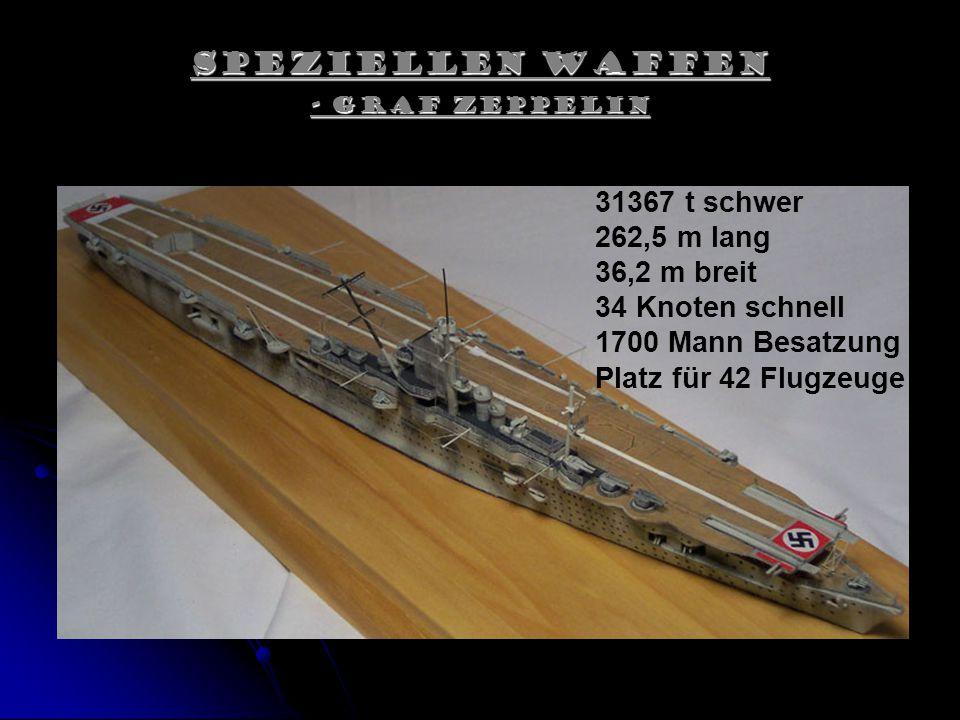 Speziellen Waffen - Graf Zeppelin 31367 t schwer 262,5 m lang 36,2 m breit 34 Knoten schnell 1700 Mann Besatzung Platz für 42 Flugzeuge