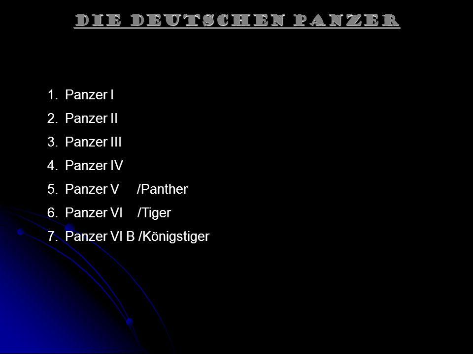 Die Deutschen Panzer 1.Panzer I 2.Panzer II 3.Panzer III 4.Panzer IV 5.Panzer V /Panther 6.Panzer VI /Tiger 7.Panzer VI B /Königstiger