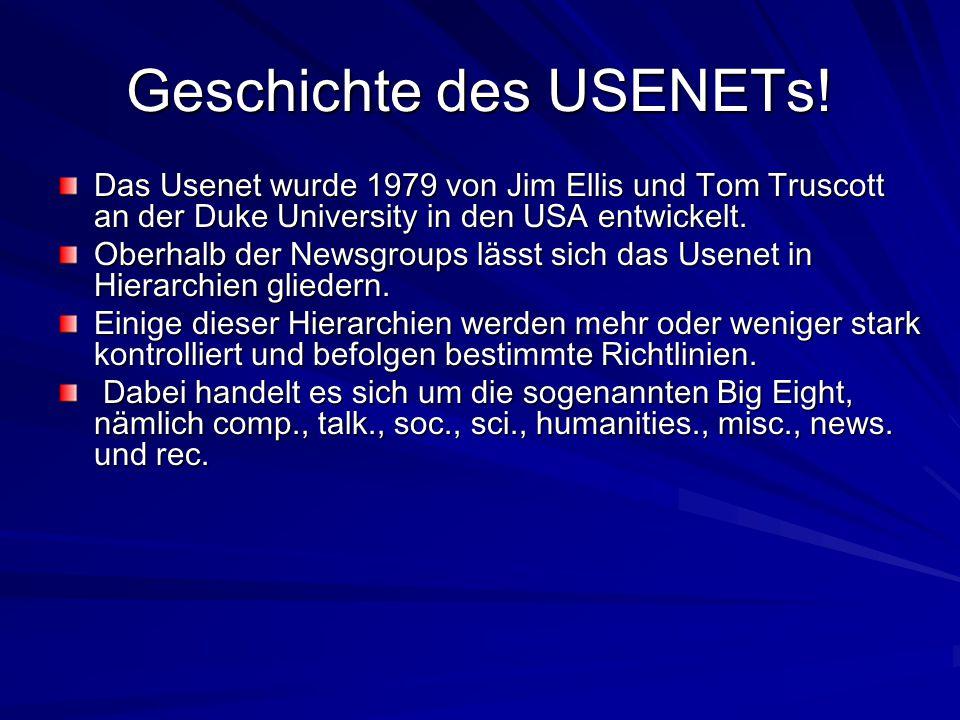 Geschichte des USENETs! Das Usenet wurde 1979 von Jim Ellis und Tom Truscott an der Duke University in den USA entwickelt. Oberhalb der Newsgroups läs