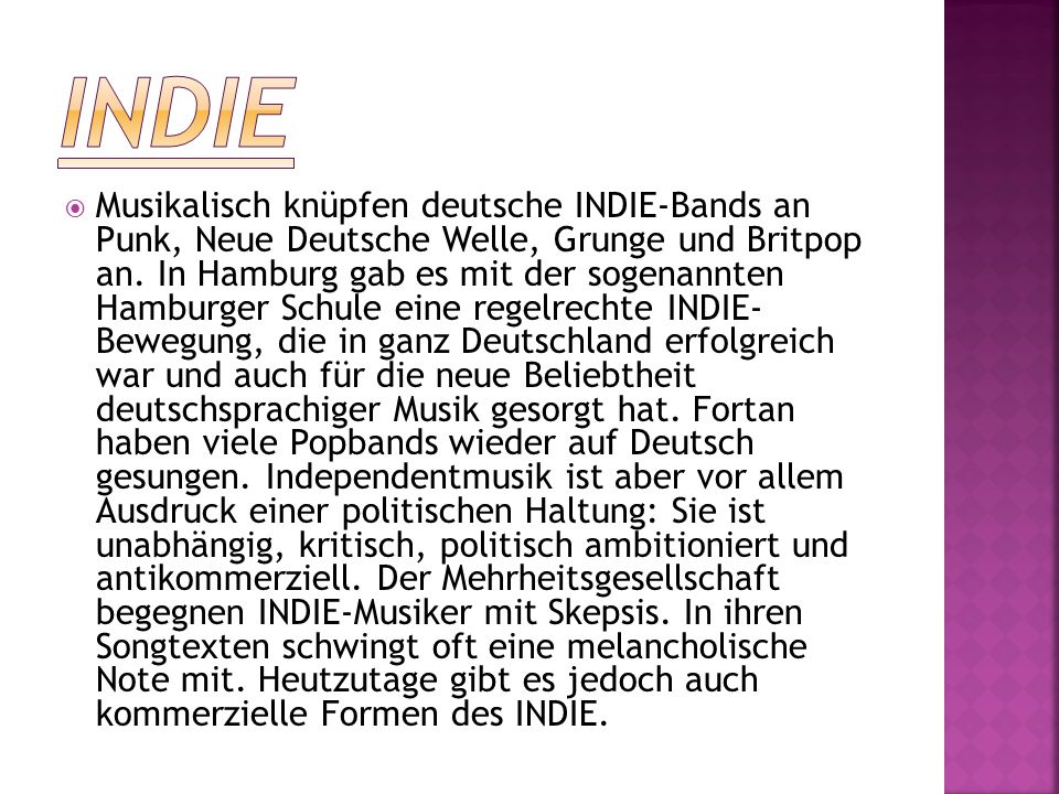  Musikalisch knüpfen deutsche INDIE-Bands an Punk, Neue Deutsche Welle, Grunge und Britpop an. In Hamburg gab es mit der sogenannten Hamburger Schule