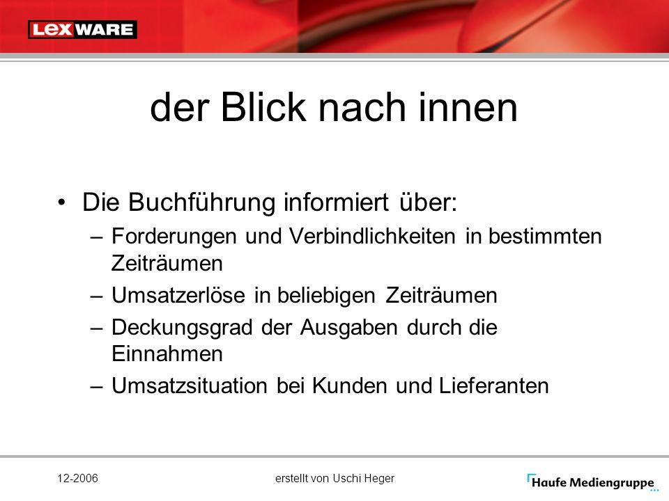 12-2006erstellt von Uschi Heger der Blick nach innen Die Buchführung informiert über: –Forderungen und Verbindlichkeiten in bestimmten Zeiträumen –Ums