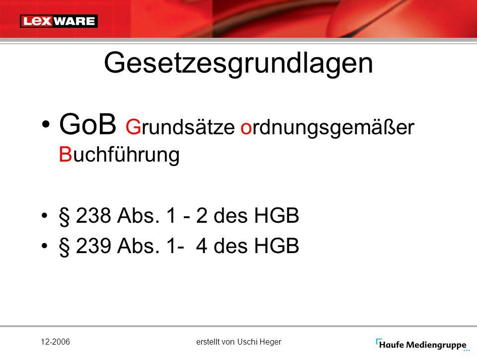 12-2006erstellt von Uschi Heger Gesetzesgrundlagen GoB Grundsätze ordnungsgemäßer Buchführung § 238 Abs. 1 - 2 des HGB § 239 Abs. 1- 4 des HGB